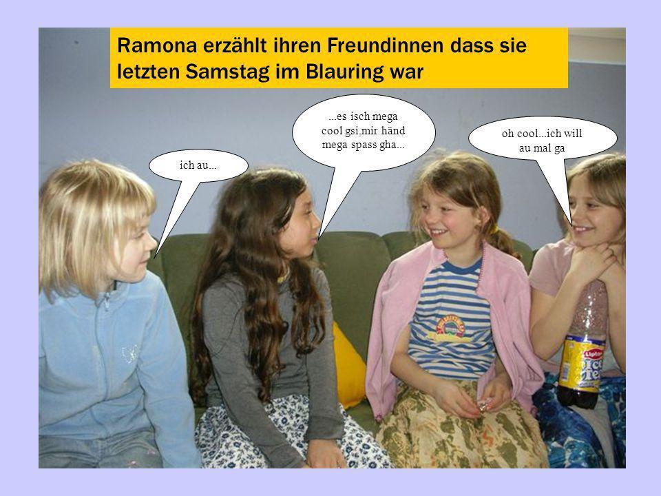 Ramona erzählt ihren Freundinnen dass sie letzten Samstag im Blauring war...es isch mega cool gsi,mir händ mega spass gha... oh cool...ich will au mal