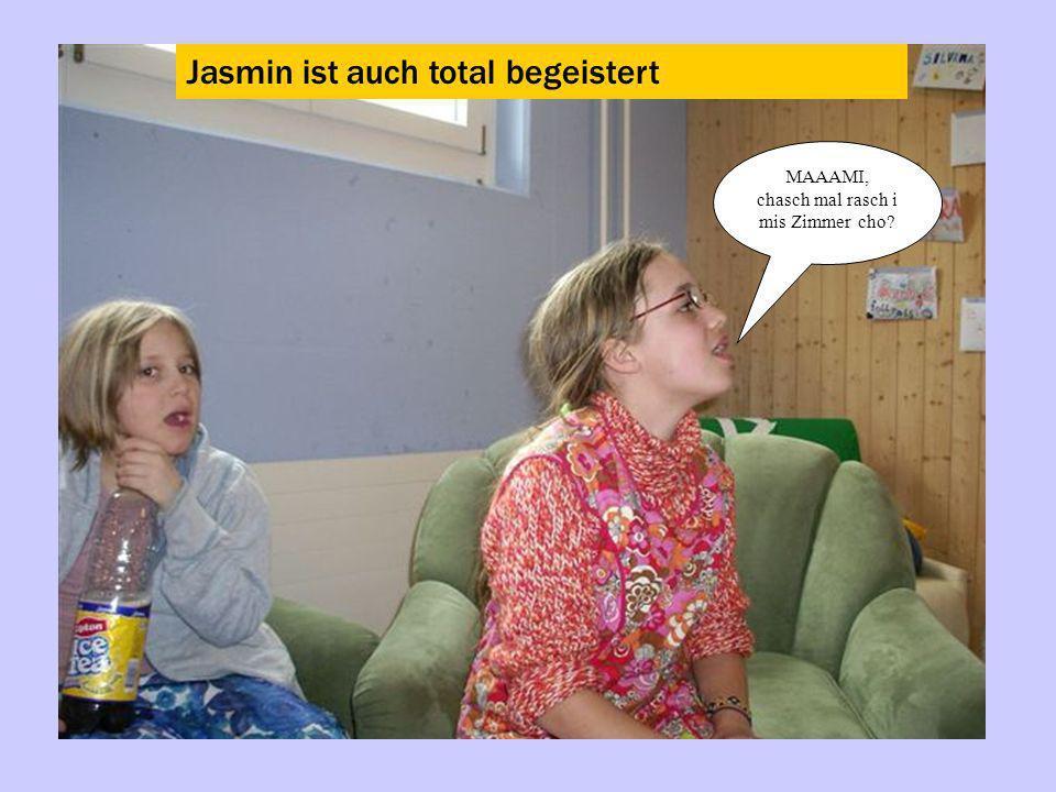 Jasmin ist auch total begeistert MAAAMI, chasch mal rasch i mis Zimmer cho?