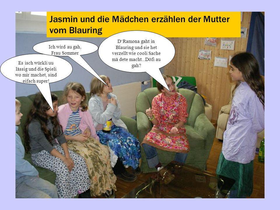 Jasmin und die Mädchen erzählen der Mutter vom Blauring DRamona gaht in Blauring und sie het verzellt wie cooli Sache mä dete macht...Döfi au gah? Es