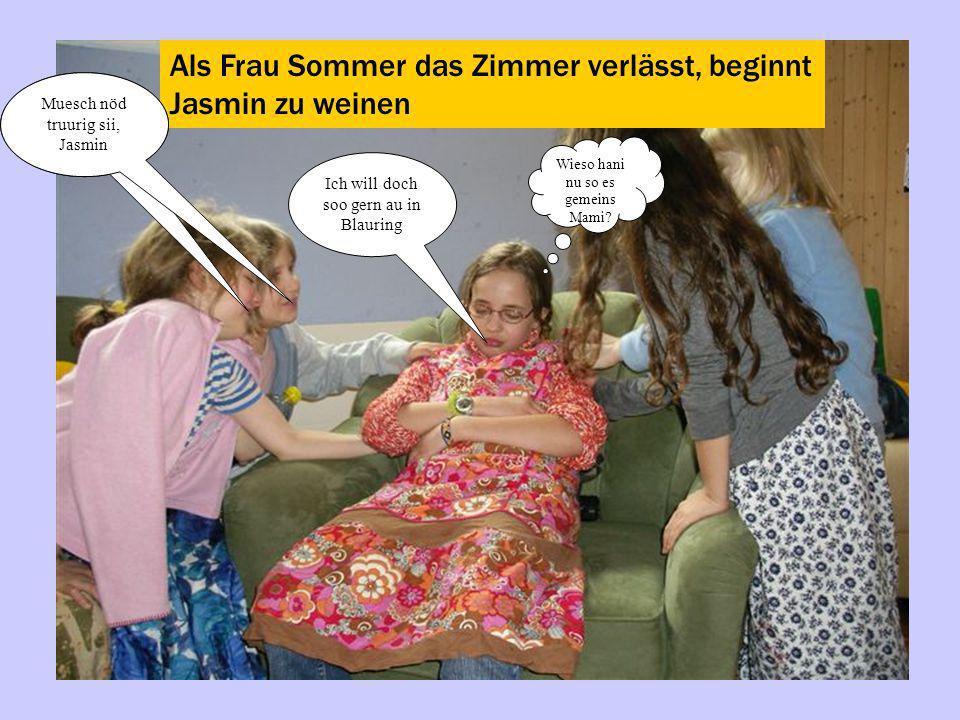 Als Frau Sommer das Zimmer verlässt, beginnt Jasmin zu weinen Ich will doch soo gern au in Blauring Wieso hani nu so es gemeins Mami? Muesch nöd truur