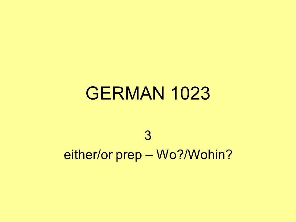 GERMAN 1023 3 either/or prep – Wo?/Wohin?