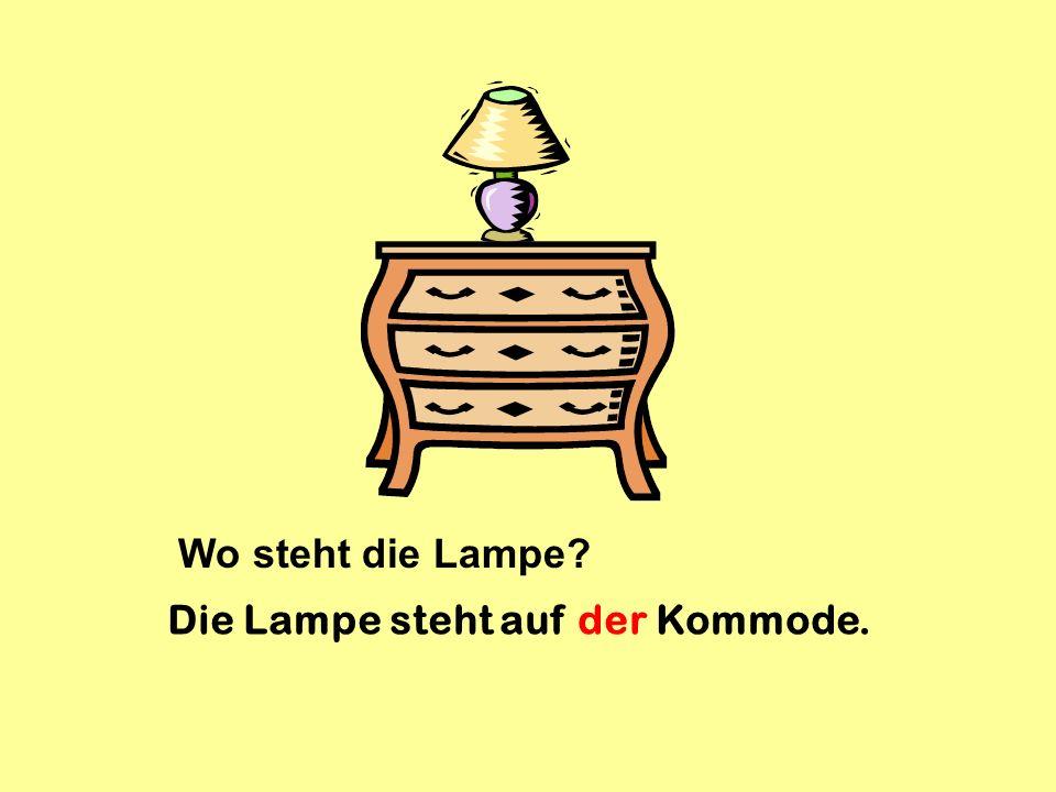 Wo steht die Lampe? Die Lampe steht auf der Kommode.