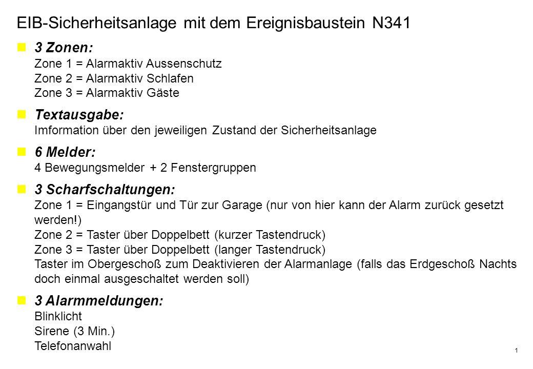 1 EIB-Sicherheitsanlage mit dem Ereignisbaustein N341 3 Zonen: Zone 1 = Alarmaktiv Aussenschutz Zone 2 = Alarmaktiv Schlafen Zone 3 = Alarmaktiv Gäste