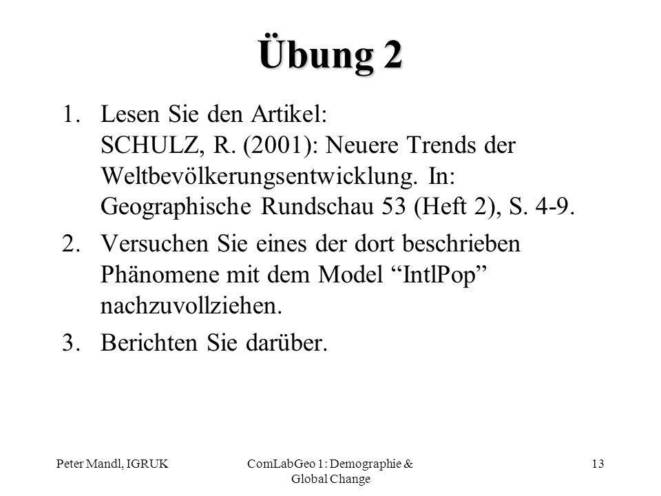 Peter Mandl, IGRUKComLabGeo 1: Demographie & Global Change 13 Übung 2 1.Lesen Sie den Artikel: SCHULZ, R. (2001): Neuere Trends der Weltbevölkerungsen