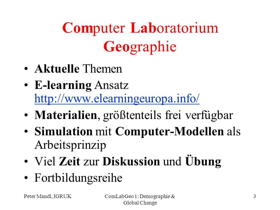 Peter Mandl, IGRUKComLabGeo 1: Demographie & Global Change 4 Thema 1: Bevölkerungsprognose Geosim (IntlPop): –Homepage geosim: http://geosim.cs.vt.edu/http://geosim.cs.vt.edu/ –Download IntlPop (Programm): http://ftp.sv.vt.edu/pub/GeoSim/win32/intlpop/ http://ftp.sv.vt.edu/pub/GeoSim/win32/intlpop/ –Download IntlPop (applet): http://simon.cs.vt.edu/geosim/IntlPop/http://simon.cs.vt.edu/geosim/IntlPop/ Übung 1 Geoskript (Einführung in die Kultur- und Sozialgeographie, Online HTML): –Html: http://www.mygeo.info/skripte/skript_bevoelkerung_siedlung/http://www.mygeo.info/skripte/skript_bevoelkerung_siedlung/ –Download: http://userpage.fu-berlin.de/~bressler/geoskript.ziphttp://userpage.fu-berlin.de/~bressler/geoskript.zip Artikel: SCHULZ, R.