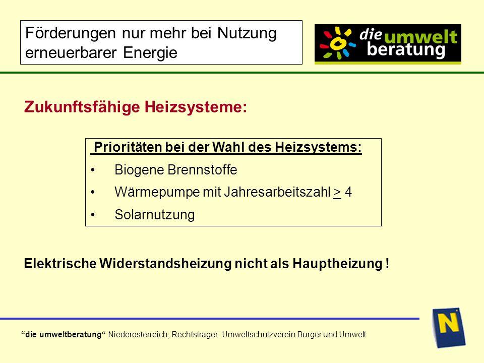 die umweltberatung Niederösterreich, Rechtsträger: Umweltschutzverein Bürger und Umwelt Prioritäten bei der Wahl des Heizsystems: Biogene Brennstoffe Wärmepumpe mit Jahresarbeitszahl > 4 Solarnutzung Zukunftsfähige Heizsysteme: Förderungen nur mehr bei Nutzung erneuerbarer Energie Elektrische Widerstandsheizung nicht als Hauptheizung !