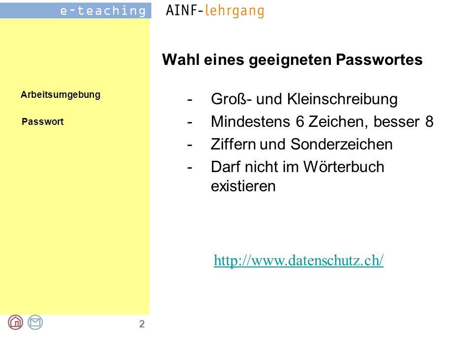 Arbeitsumgebung 2 Wahl eines geeigneten Passwortes Passwort -Groß- und Kleinschreibung -Mindestens 6 Zeichen, besser 8 -Ziffern und Sonderzeichen -Darf nicht im Wörterbuch existieren http://www.datenschutz.ch/