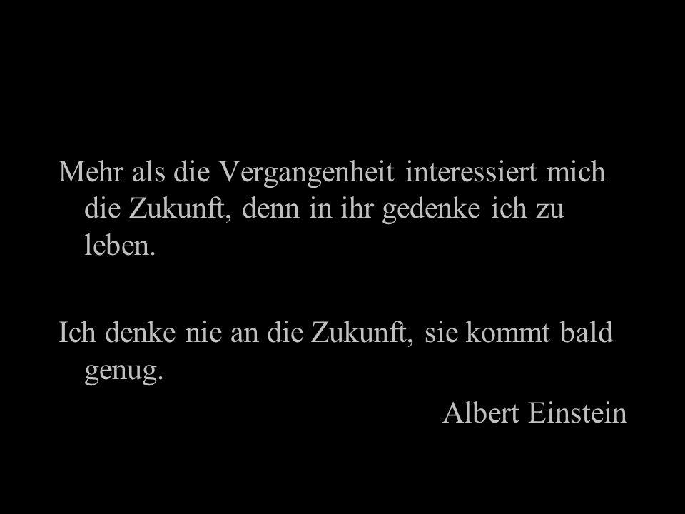Mehr als die Vergangenheit interessiert mich die Zukunft, denn in ihr gedenke ich zu leben. Ich denke nie an die Zukunft, sie kommt bald genug. Albert