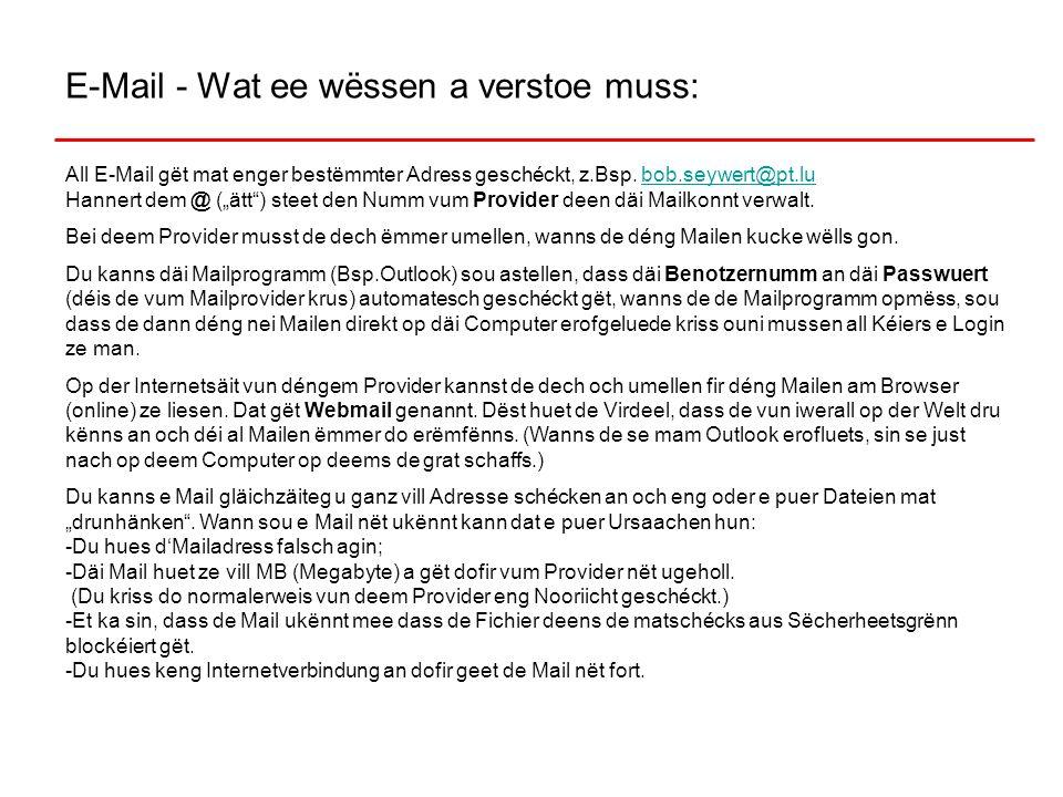 E-Mail - Wat ee wëssen a verstoe muss: All E-Mail gët mat enger bestëmmter Adress geschéckt, z.Bsp. bob.seywert@pt.lu Hannert dem @ (ätt) steet den Nu