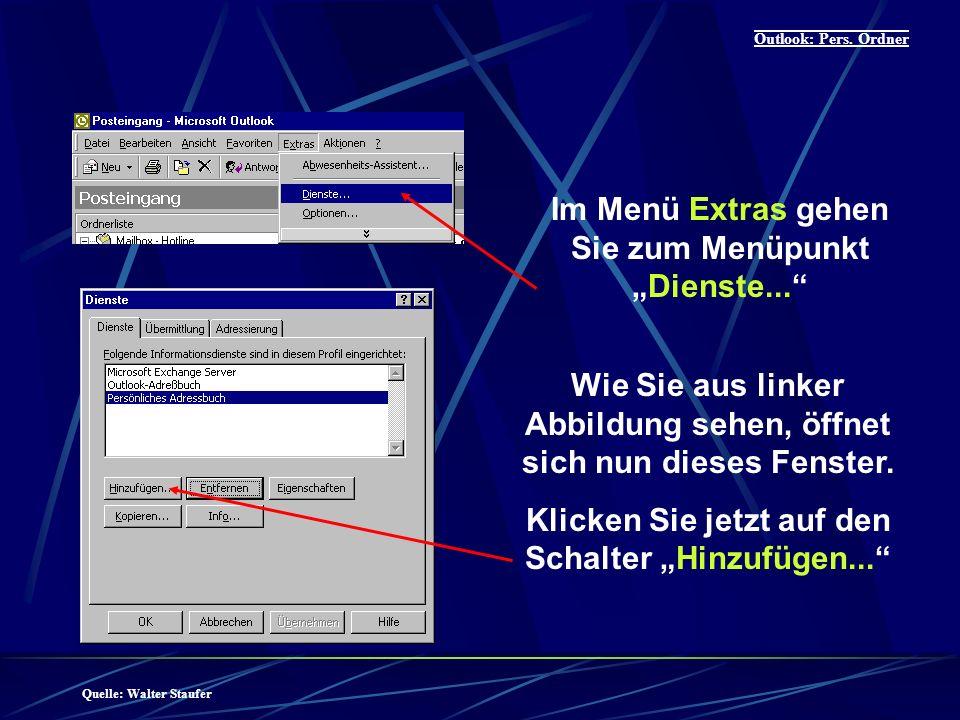 Quelle: Walter Staufer Outlook: Pers. Ordner Im Menü Extras gehen Sie zum MenüpunktDienste...