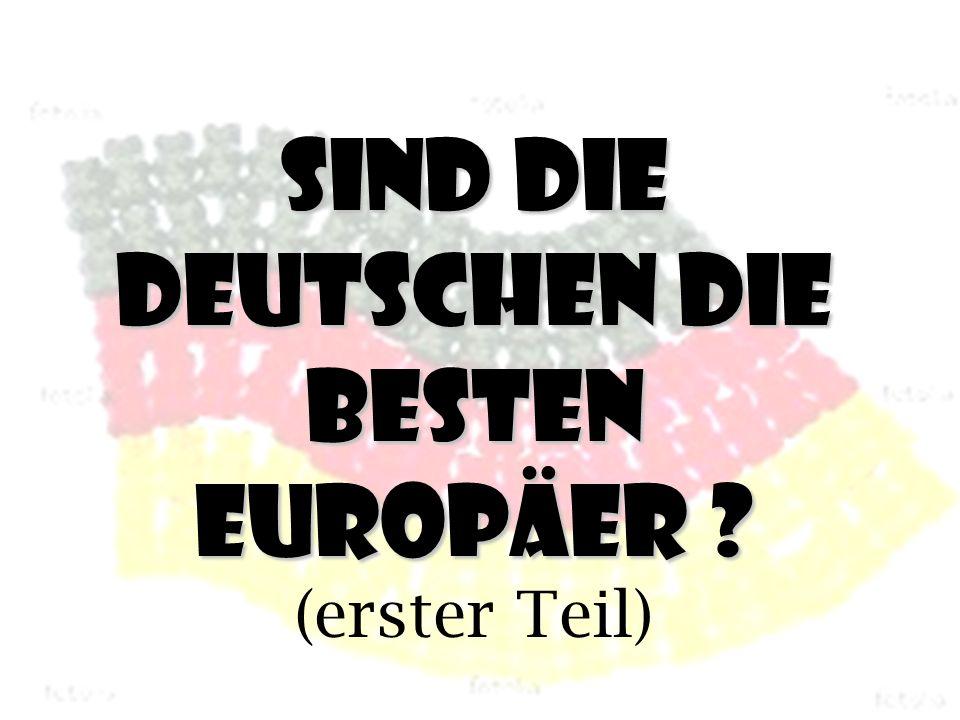 Sind die Deutschen die besten Europäer Sind die Deutschen die besten Europäer (erster Teil)