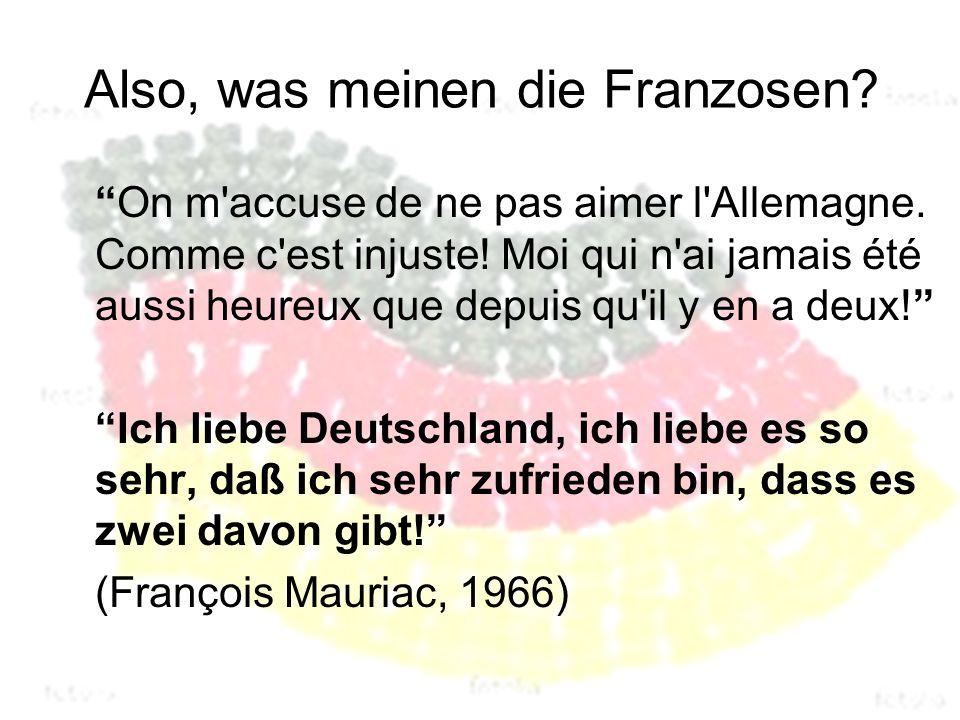 Also, was meinen die Franzosen. On m accuse de ne pas aimer l Allemagne.