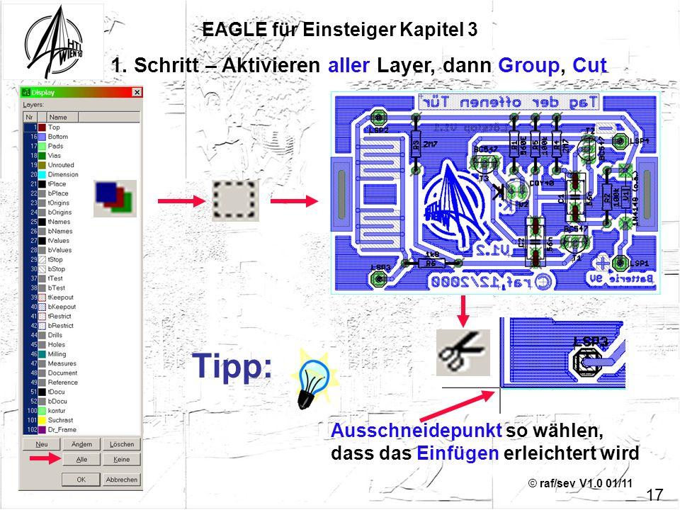 © raf/sev V1.0 01/11 EAGLE für Einsteiger Kapitel 3 17 1. Schritt – Aktivieren aller Layer, dann Group, Cut Ausschneidepunkt so wählen, dass das Einfü