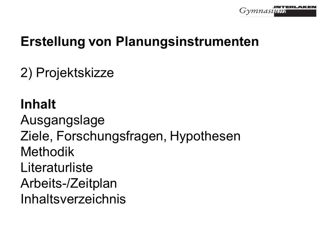 Erstellung von Planungsinstrumenten 2) Projektskizze Inhalt Ausgangslage Ziele, Forschungsfragen, Hypothesen Methodik Literaturliste Arbeits-/Zeitplan Inhaltsverzeichnis