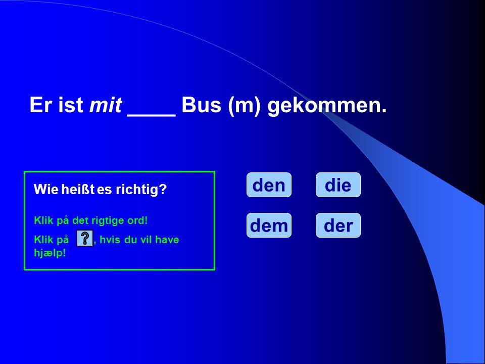 Er ist mit ____ Bus (m) gekommen. den Wie heißt es richtig? Klik på det rigtige ord! Klik på, hvis du vil have hjælp! demder die