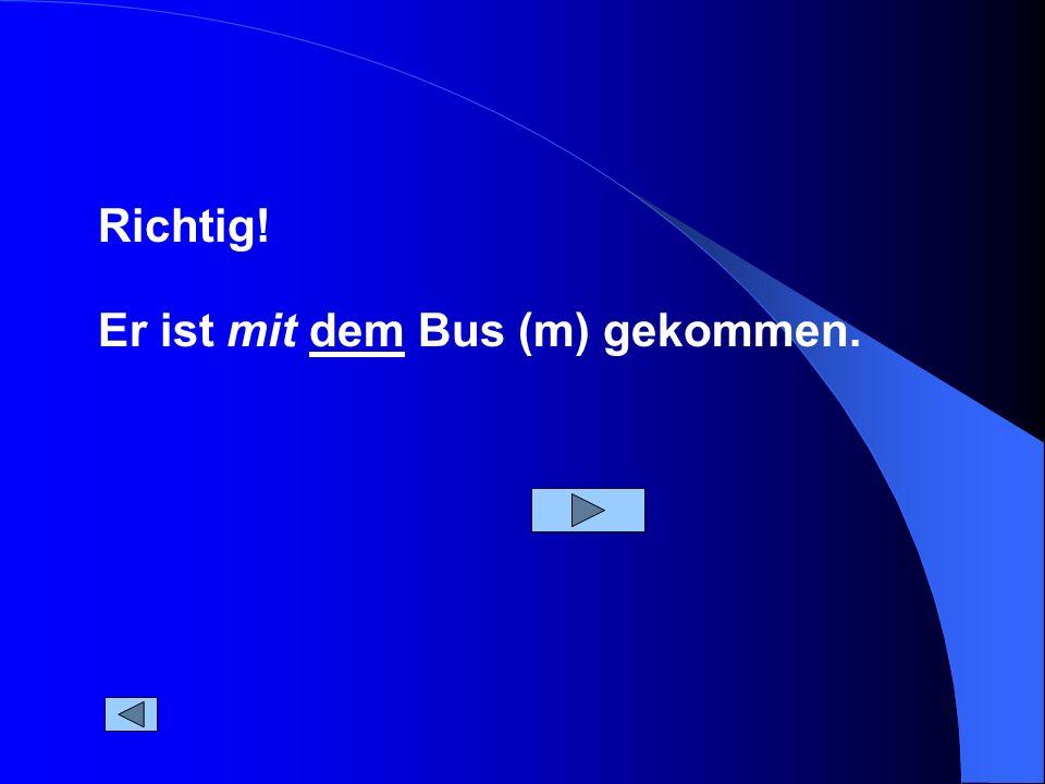 Er ist mit dem Bus (m) gekommen. Richtig!