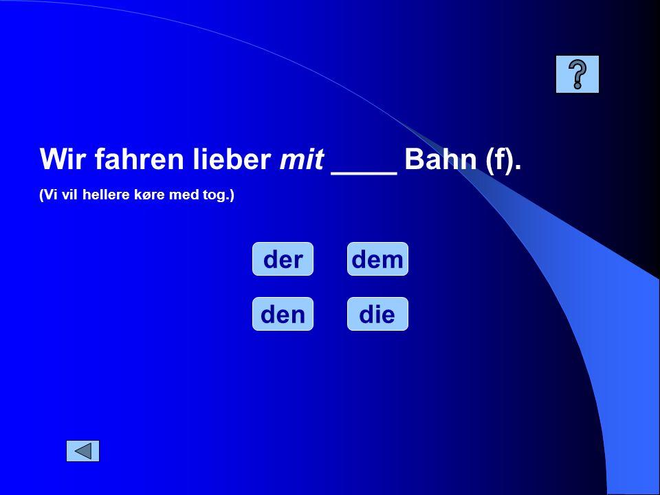 Wir fahren lieber mit ____ Bahn (f). (Vi vil hellere køre med tog.) der dendie dem