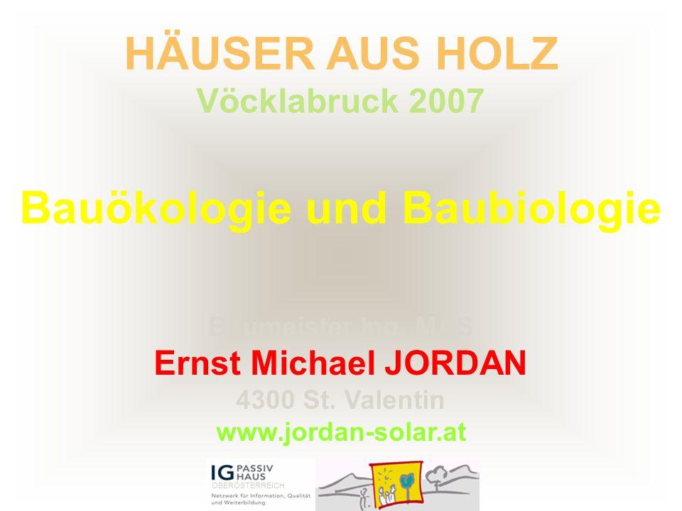 Bauökologie und Baubiologie HÄUSER AUS HOLZ Vöcklabruck 2007 Baumeister Ing. MAS Ernst Michael JORDAN 4300 St. Valentin www.jordan-solar.at OBERÖSTERR