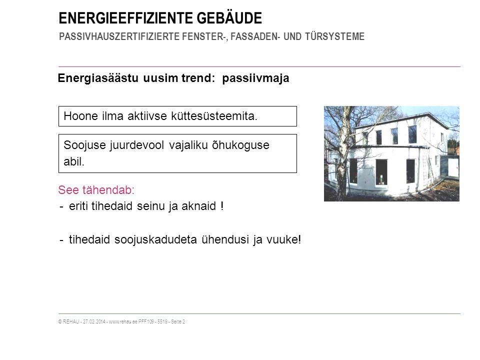 ENERGIEEFFIZIENTE GEBÄUDE PASSIVHAUSZERTIFIZIERTE FENSTER-, FASSADEN- UND TÜRSYSTEME © REHAU - 27.02.2014 - www.rehau.ee PFF109 - 5519 - Seite 2 Energiasäästu uusim trend: passiivmaja Hoone ilma aktiivse küttesüsteemita.