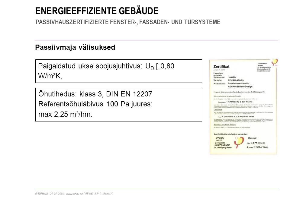 ENERGIEEFFIZIENTE GEBÄUDE PASSIVHAUSZERTIFIZIERTE FENSTER-, FASSADEN- UND TÜRSYSTEME © REHAU - 27.02.2014 - www.rehau.ee PFF109 - 5519 - Seite 22 Passiivmaja välisuksed Paigaldatud ukse soojusjuhtivus: U D 0,80 W/m²K, Õhutihedus: klass 3, DIN EN 12207 Referentsõhuläbivus 100 Pa juures: max 2,25 m³/hm.
