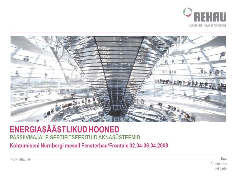 Bau Automotive Industrie www.rehau.de ENERGIASÄÄSTLIKUD HOONED PASSIIVMAJALE SERTIFITSEERITUID AKNASÜSTEEMID Kohtumiseni Nürnbergi messil Fensterbau/Frontale 02.04-06.04.2008