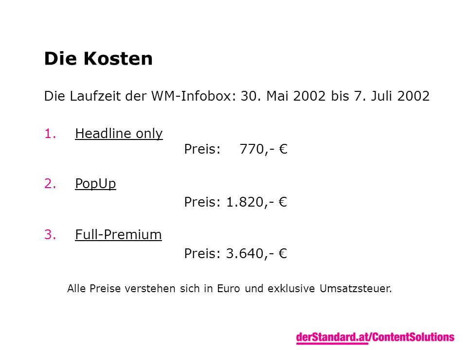 Die Kosten Die Laufzeit der WM-Infobox: 30. Mai 2002 bis 7. Juli 2002 1.Headline only Preis: 770,- 2.PopUp Preis: 1.820,- 3.Full-Premium Preis: 3.640,