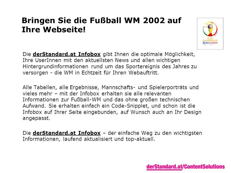 Bringen Sie die Fußball WM 2002 auf Ihre Webseite! Die derStandard.at Infobox gibt Ihnen die optimale Möglichkeit, Ihre UserInnen mit den aktuellsten