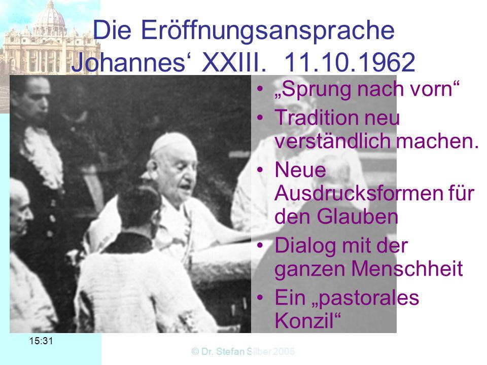 15:31 © Dr. Stefan Silber 2005 Die Eröffnungsansprache Johannes XXIII. 11.10.1962 Sprung nach vorn Tradition neu verständlich machen. Neue Ausdrucksfo
