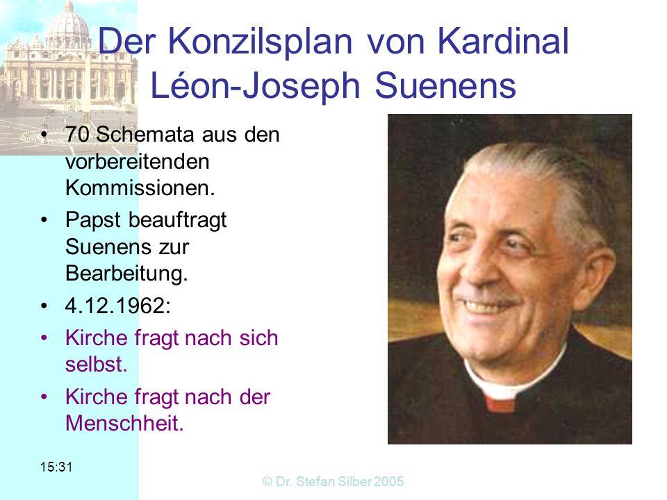 15:31 © Dr. Stefan Silber 2005 Der Konzilsplan von Kardinal Léon-Joseph Suenens 70 Schemata aus den vorbereitenden Kommissionen. Papst beauftragt Suen