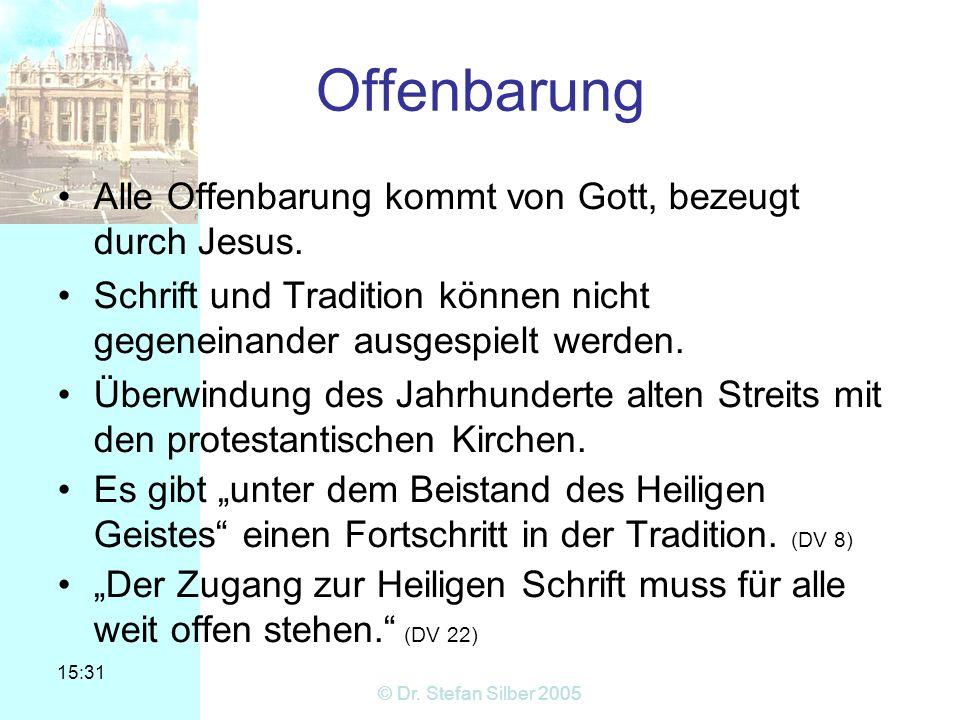 15:31 © Dr. Stefan Silber 2005 Offenbarung Alle Offenbarung kommt von Gott, bezeugt durch Jesus. Schrift und Tradition können nicht gegeneinander ausg