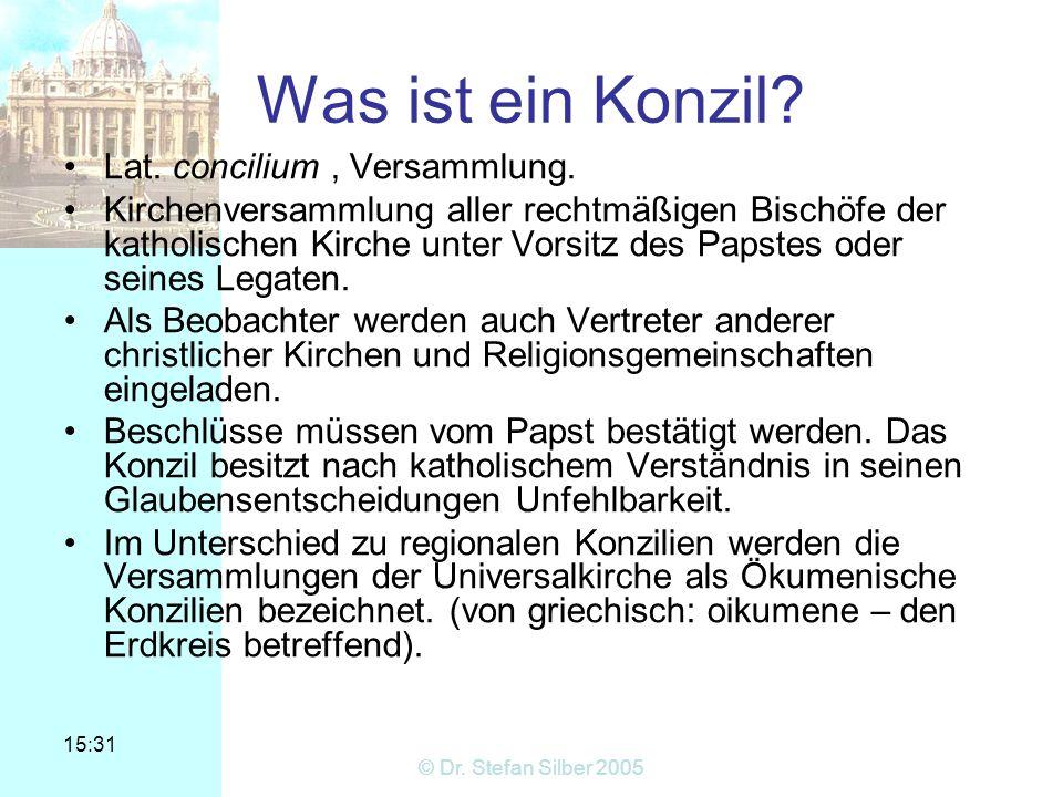 15:31 © Dr. Stefan Silber 2005 Was ist ein Konzil? Lat. concilium, Versammlung. Kirchenversammlung aller rechtmäßigen Bischöfe der katholischen Kirche