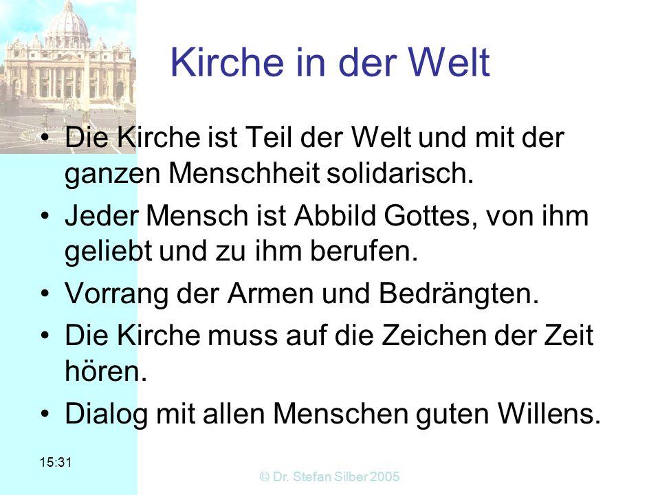 15:31 © Dr. Stefan Silber 2005 Kirche in der Welt Die Kirche ist Teil der Welt und mit der ganzen Menschheit solidarisch. Jeder Mensch ist Abbild Gott