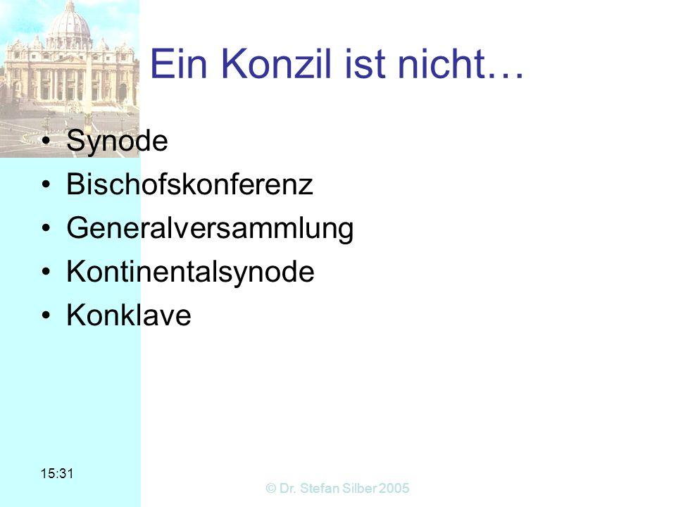 15:31 © Dr. Stefan Silber 2005 Ein Konzil ist nicht… Synode Bischofskonferenz Generalversammlung Kontinentalsynode Konklave