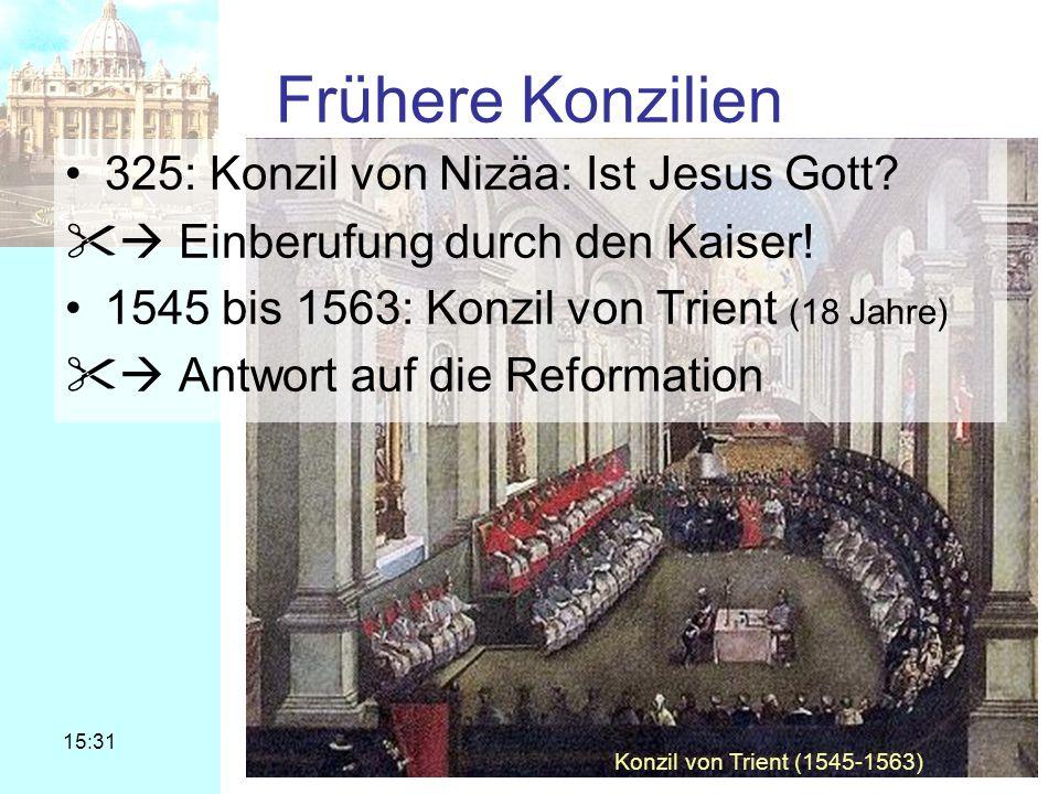 15:31 © Dr. Stefan Silber 2005 Frühere Konzilien 325: Konzil von Nizäa: Ist Jesus Gott? Einberufung durch den Kaiser! 1545 bis 1563: Konzil von Trient