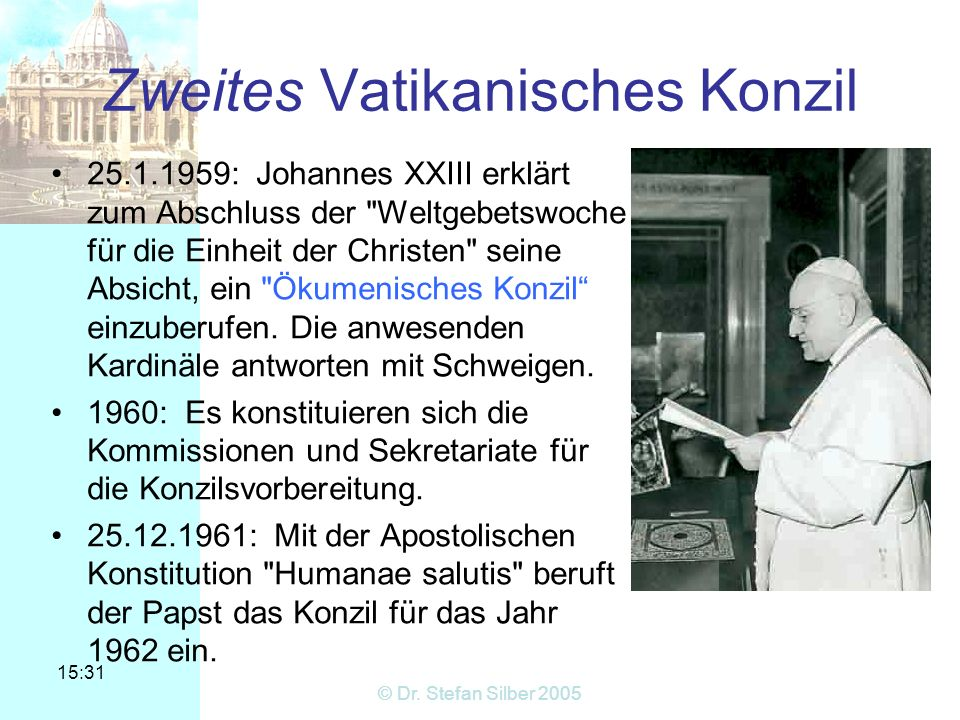 15:31 © Dr. Stefan Silber 2005 Zweites Vatikanisches Konzil 25.1.1959: Johannes XXIII erklärt zum Abschluss der