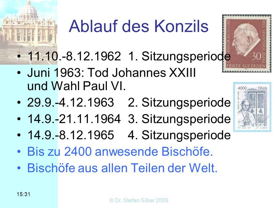 15:31 © Dr. Stefan Silber 2005 Ablauf des Konzils 11.10.-8.12.19621. Sitzungsperiode Juni 1963: Tod Johannes XXIII und Wahl Paul VI. 29.9.-4.12.19632.