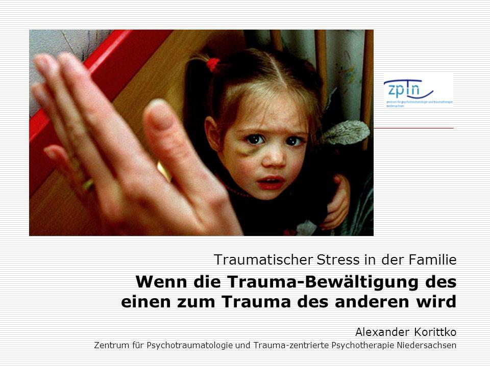 Traumatischer Stress in der Familie Wenn die Trauma-Bewältigung des einen zum Trauma des anderen wird Alexander Korittko Zentrum für Psychotraumatolog