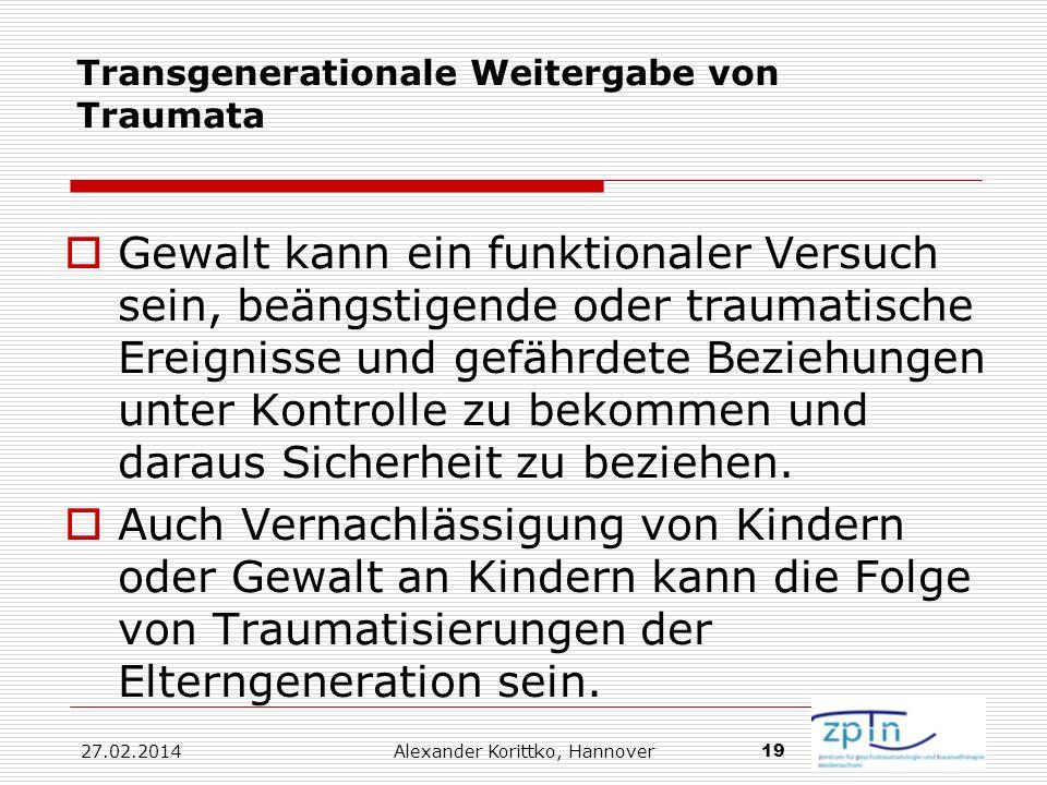 27.02.2014 Alexander Korittko, Hannover 19 Transgenerationale Weitergabe von Traumata Gewalt kann ein funktionaler Versuch sein, beängstigende oder tr
