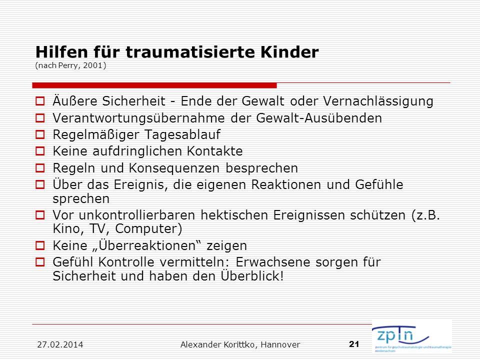 27.02.2014 Alexander Korittko, Hannover 21 Hilfen für traumatisierte Kinder (nach Perry, 2001) Äußere Sicherheit - Ende der Gewalt oder Vernachlässigu