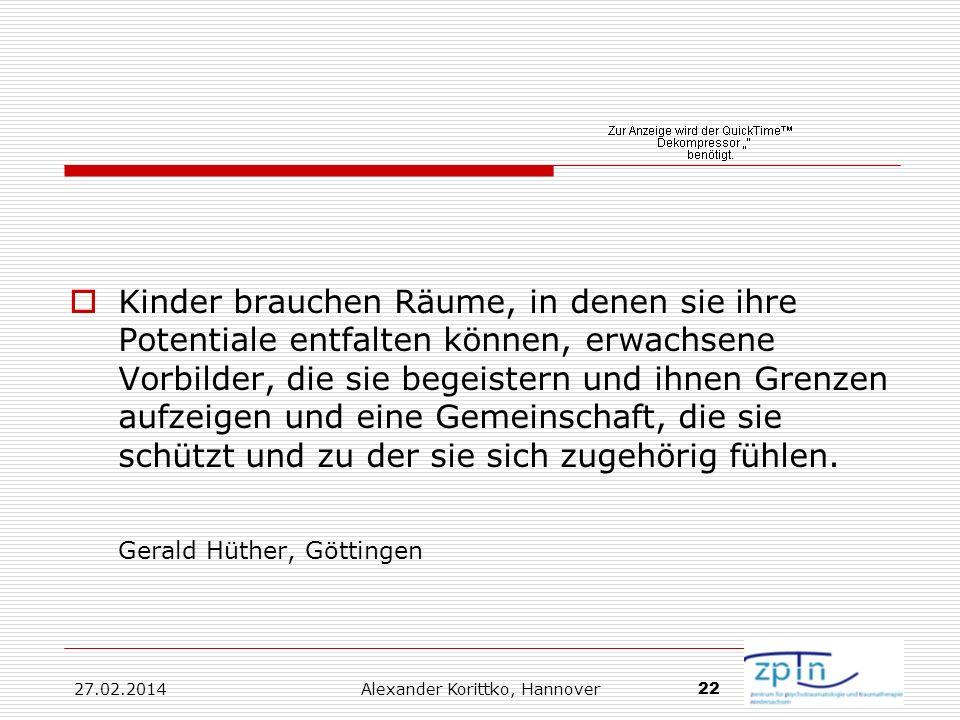 27.02.2014 Alexander Korittko, Hannover 22 Kinder brauchen Räume, in denen sie ihre Potentiale entfalten können, erwachsene Vorbilder, die sie begeist