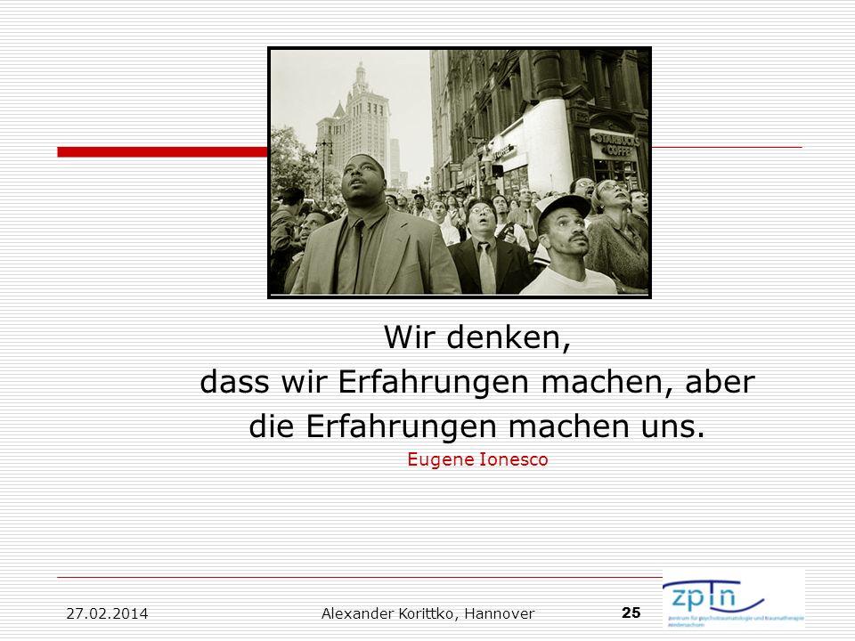 27.02.2014 Alexander Korittko, Hannover 25 Wir denken, dass wir Erfahrungen machen, aber die Erfahrungen machen uns. Eugene Ionesco