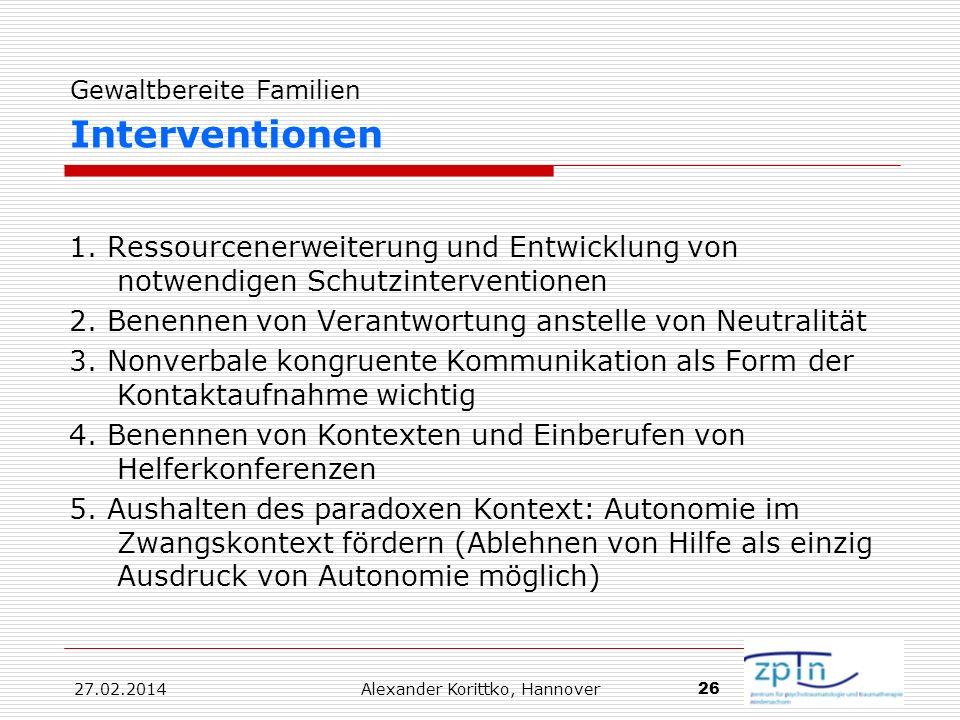 27.02.2014 Alexander Korittko, Hannover 26 Gewaltbereite Familien Interventionen 1. Ressourcenerweiterung und Entwicklung von notwendigen Schutzinterv