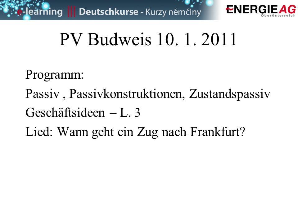 PV Budweis 10. 1. 2011 Programm: Passiv, Passivkonstruktionen, Zustandspassiv Geschäftsideen – L. 3 Lied: Wann geht ein Zug nach Frankfurt?