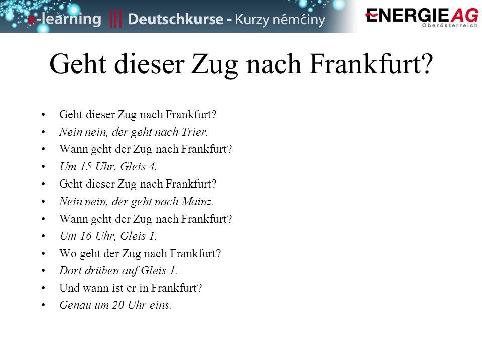 Geht dieser Zug nach Frankfurt? Nein nein, der geht nach Trier. Wann geht der Zug nach Frankfurt? Um 15 Uhr, Gleis 4. Geht dieser Zug nach Frankfurt?