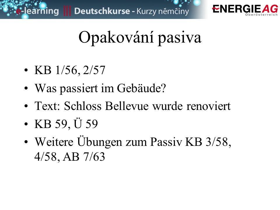 Opakování pasiva KB 1/56, 2/57 Was passiert im Gebäude? Text: Schloss Bellevue wurde renoviert KB 59, Ü 59 Weitere Übungen zum Passiv KB 3/58, 4/58, A