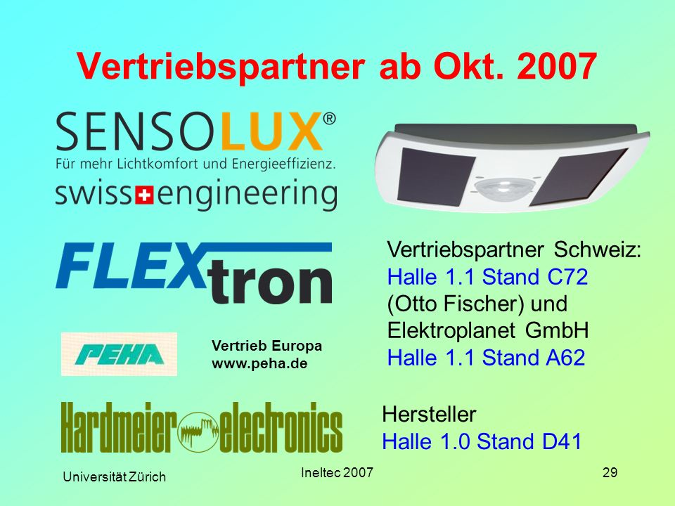 Universität Zürich Ineltec 200729 Vertriebspartner ab Okt. 2007 Vertriebspartner Schweiz: Halle 1.1 Stand C72 (Otto Fischer) und Elektroplanet GmbH Ha