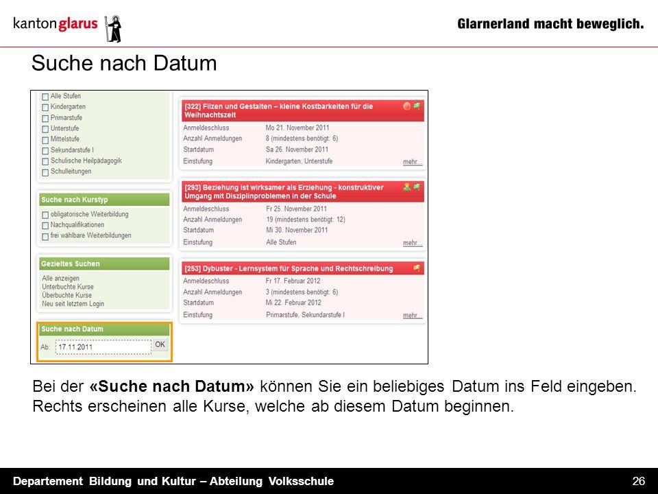 Departement Bildung und Kultur – Abteilung Volksschule 26 Suche nach Datum Bei der «Suche nach Datum» können Sie ein beliebiges Datum ins Feld eingebe