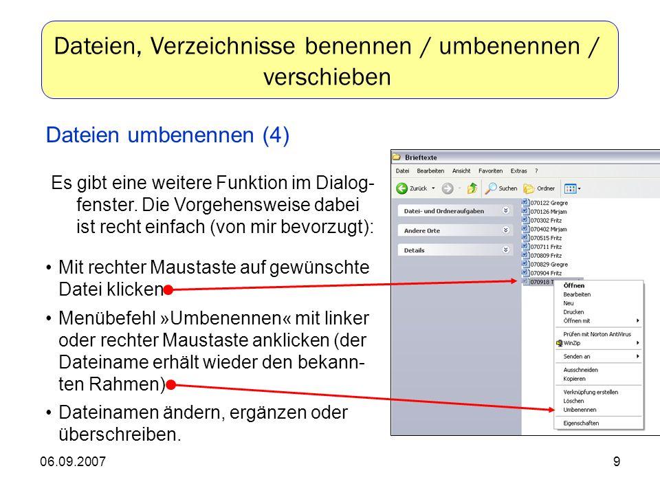06.09.20079 Mit rechter Maustaste auf gewünschte Datei klicken Menübefehl »Umbenennen« mit linker oder rechter Maustaste anklicken (der Dateiname erhält wieder den bekann- ten Rahmen) Dateinamen ändern, ergänzen oder überschreiben.