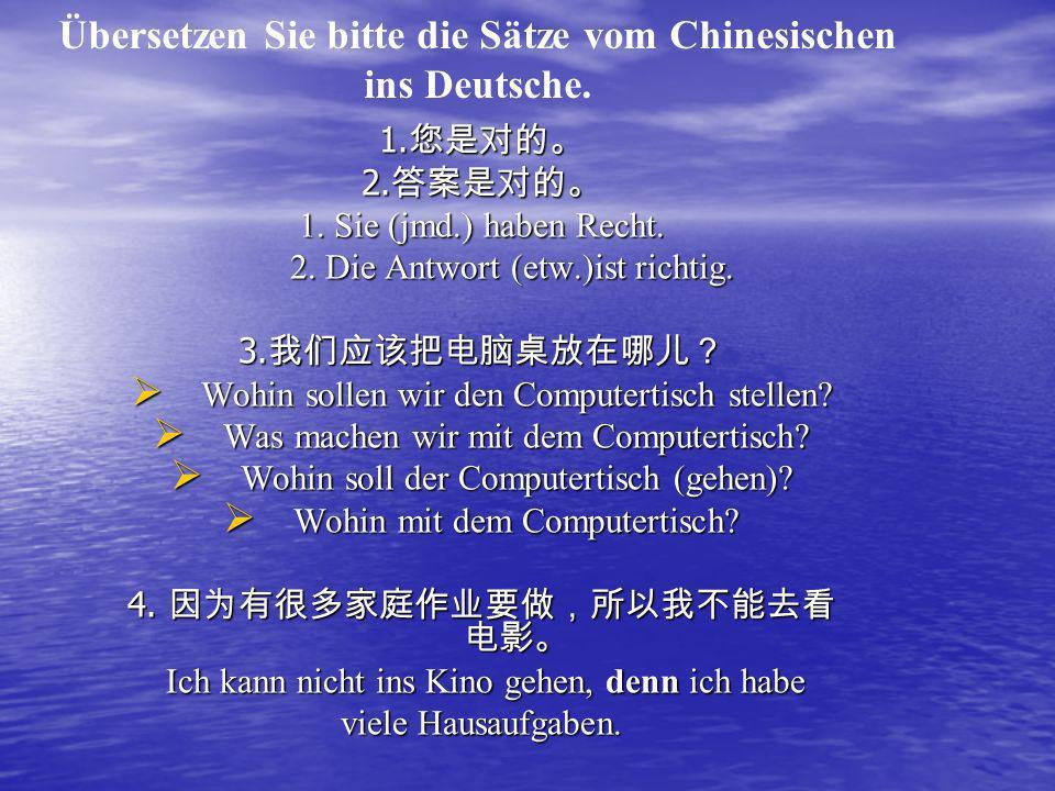 Übersetzen Sie bitte die Sätze vom Chinesischen ins Deutsche. 1. 2. 1. Sie (jmd.) haben Recht. 2. Die Antwort (etw.)ist richtig. 3. Wohin sollen wir d
