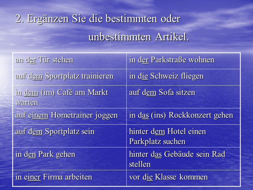 2. Ergänzen Sie die bestimmten oder unbestimmten Artikel. an der Tür stehen in der Parkstraße wohnen auf dem Sportplatz trainieren in die Schweiz flie